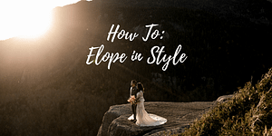 11 Ways to Elope in Style (How to plan an elopement without skipping the details)