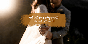 Adventurous Elopements: 6 Mistakes to Avoid When You Elope