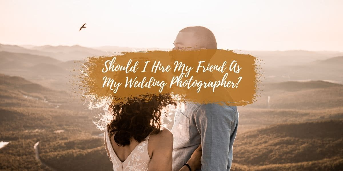 Should I Hire My Friend As My Wedding Photographer?